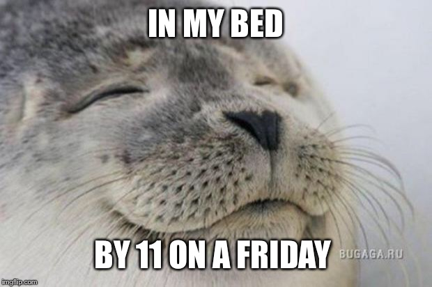 Happy Seal | IN MY BED BY 11 ON A FRIDAY | image tagged in happy seal | made w/ Imgflip meme maker