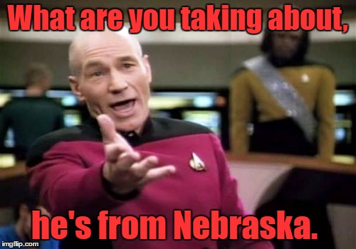 Picard Wtf Meme | What are you taking about, he's from Nebraska. | image tagged in memes,picard wtf | made w/ Imgflip meme maker