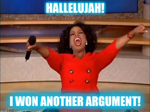Oprah You Get A Meme | HALLELUJAH! I WON ANOTHER ARGUMENT! | image tagged in memes,oprah you get a | made w/ Imgflip meme maker