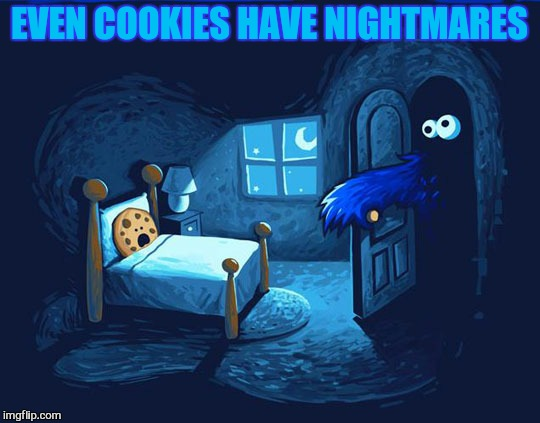 EVEN COOKIES HAVE NIGHTMARES | made w/ Imgflip meme maker