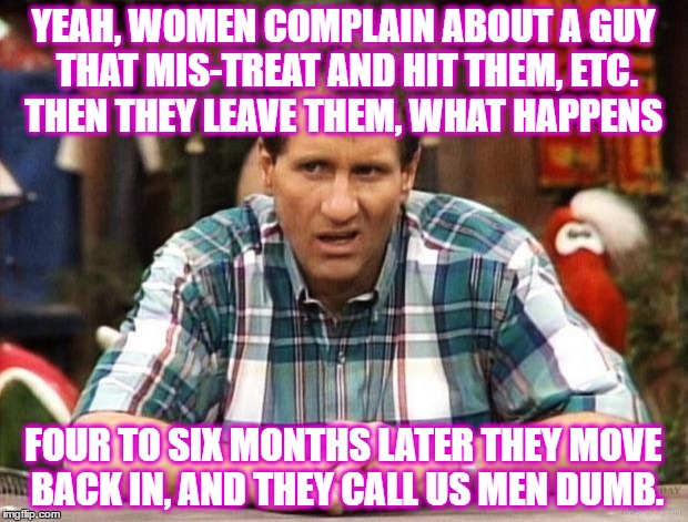 Al Bundy |  YEAH, WOMEN COMPLAIN ABOUT A GUY THAT MIS-TREAT AND HIT THEM, ETC. THEN THEY LEAVE THEM, WHAT HAPPENS; FOUR TO SIX MONTHS LATER THEY MOVE BACK IN, AND THEY CALL US MEN DUMB. | image tagged in al bundy | made w/ Imgflip meme maker