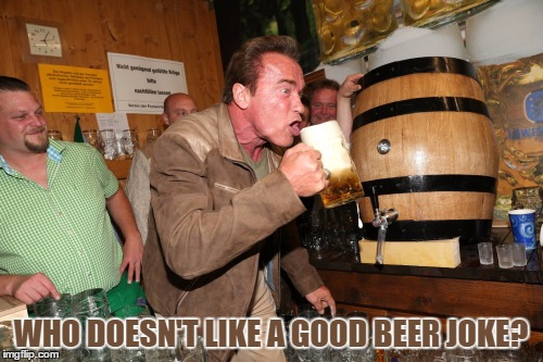 WHO DOESN'T LIKE A GOOD BEER JOKE? | made w/ Imgflip meme maker