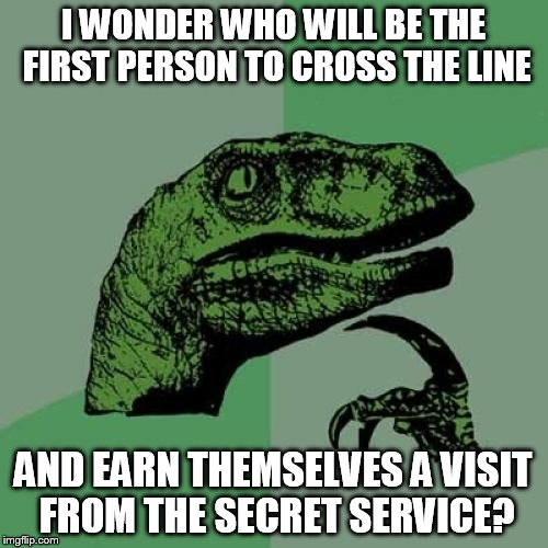 I WONDER WHO WILL BE THE FIRST PERSON TO CROSS THE LINE AND EARN THEMSELVES A VISIT FROM THE SECRET SERVICE? | image tagged in memes,philosoraptor | made w/ Imgflip meme maker