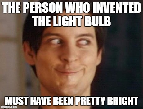 Spiderman Peter Parker Meme | THE PERSON WHO INVENTED THE LIGHT BULB MUST HAVE BEEN PRETTY BRIGHT | image tagged in memes,spiderman peter parker | made w/ Imgflip meme maker