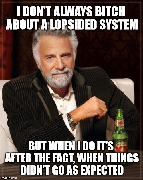 The Most Interesting Man In The World Meme | I DON'T ALWAYS B**CH ABOUT A LOPSIDED SYSTEM BUT WHEN I DO IT'S AFTER THE FACT, WHEN THINGS DIDN'T GO AS EXPECTED | image tagged in memes,the most interesting man in the world | made w/ Imgflip meme maker
