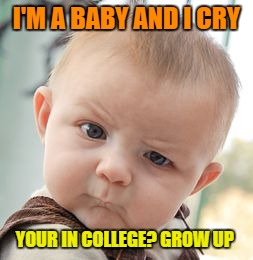 Skeptical Baby Meme | I'M A BABY AND I CRY YOUR IN COLLEGE? GROW UP | image tagged in memes,skeptical baby | made w/ Imgflip meme maker