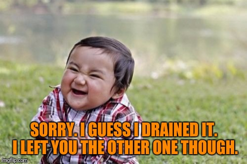 Evil Toddler Meme | SORRY. I GUESS I DRAINED IT. I LEFT YOU THE OTHER ONE THOUGH. | image tagged in memes,evil toddler | made w/ Imgflip meme maker