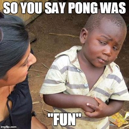 "Third World Skeptical Kid Meme | SO YOU SAY PONG WAS ""FUN"" 