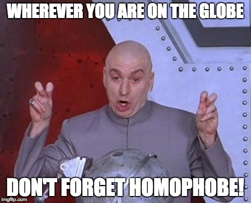 Dr Evil Laser Meme | WHEREVER YOU ARE ON THE GLOBE DON'T FORGET HOMOPHOBE! | image tagged in memes,dr evil laser | made w/ Imgflip meme maker