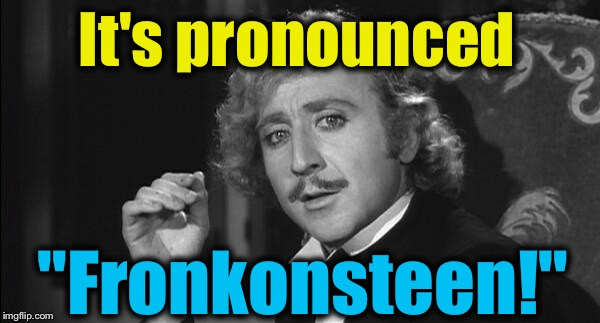 "It's pronounced ""Fronkonsteen!"" 