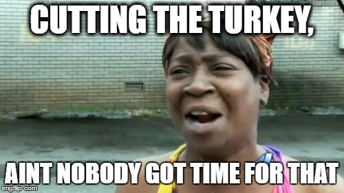 Aint Nobody Got Time For That Meme | CUTTING THE TURKEY, AINT NOBODY GOT TIME FOR THAT | image tagged in memes,aint nobody got time for that | made w/ Imgflip meme maker