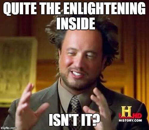 Ancient Aliens Meme | QUITE THE ENLIGHTENING INSIDE ISN'T IT? | image tagged in memes,ancient aliens | made w/ Imgflip meme maker