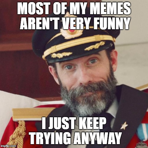 Captain Obvious |  MOST OF MY MEMES AREN'T VERY FUNNY; I JUST KEEP TRYING ANYWAY | image tagged in captain obvious | made w/ Imgflip meme maker