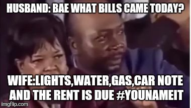 You name it... | HUSBAND: BAE WHAT BILLS CAME TODAY? WIFE:LIGHTS,WATER,GAS,CAR NOTE AND THE RENT IS DUE #YOUNAMEIT | image tagged in you name it | made w/ Imgflip meme maker