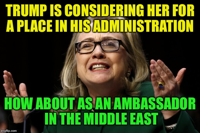 hillary clinton benghazi hearing  | TRUMP IS CONSIDERING HER FOR A PLACE IN HIS ADMINISTRATION HOW ABOUT AS AN AMBASSADOR IN THE MIDDLE EAST | image tagged in hillary clinton benghazi hearing | made w/ Imgflip meme maker