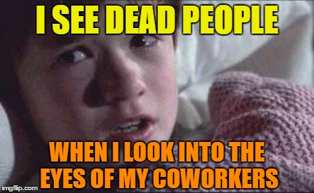 I See Dead People | I SEE DEAD PEOPLE WHEN I LOOK INTO THE EYES OF MY COWORKERS | image tagged in memes,i see dead people,coworkers | made w/ Imgflip meme maker