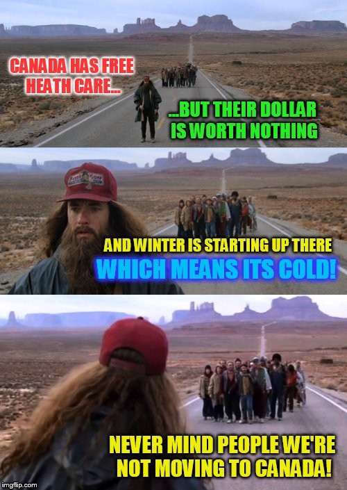 We're moving to Canada! (Late but I just thought of it lol)  | CANADA HAS FREE HEATH CARE... ...BUT THEIR DOLLAR IS WORTH NOTHING NEVER MIND PEOPLE WE'RE NOT MOVING TO CANADA! AND WINTER IS STARTING UP T | image tagged in forest gump puns,moving to canada,celebrities,change of heart,funny meme,election woes | made w/ Imgflip meme maker
