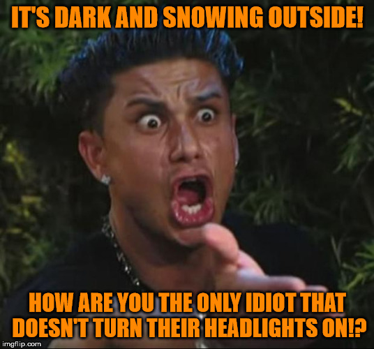 Turn Your Damn Headlights On! | IT'S DARK AND SNOWING OUTSIDE! HOW ARE YOU THE ONLY IDIOT THAT DOESN'T TURN THEIR HEADLIGHTS ON!? | image tagged in memes,dj pauly d,seriously,stupid drivers,they don't have the clues | made w/ Imgflip meme maker