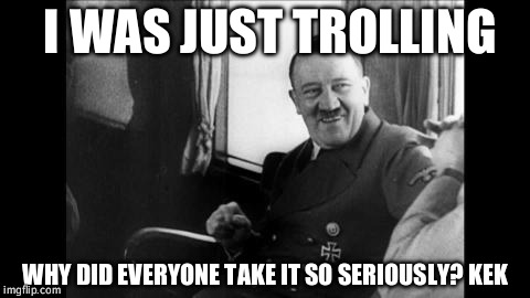 laughing hitler | I WAS JUST TROLLING WHY DID EVERYONE TAKE IT SO SERIOUSLY? KEK | image tagged in laughing hitler | made w/ Imgflip meme maker