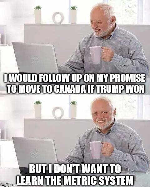 Hide the Pain Harold Meme | I WOULD FOLLOW UP ON MY PROMISE TO MOVE TO CANADA IF TRUMP WON BUT I DON'T WANT TO LEARN THE METRIC SYSTEM | image tagged in memes,hide the pain harold,liberals,trump 2016,america vs canada | made w/ Imgflip meme maker