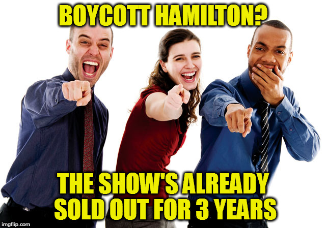 Boycott Hamilton? |  BOYCOTT HAMILTON? THE SHOW'S ALREADY SOLD OUT FOR 3 YEARS | image tagged in hamilton,broadway,mike pence,boycott hamilton,boycott,sold out | made w/ Imgflip meme maker