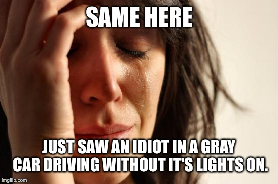 First World Problems Meme | SAME HERE JUST SAW AN IDIOT IN A GRAY CAR DRIVING WITHOUT IT'S LIGHTS ON. | image tagged in memes,first world problems | made w/ Imgflip meme maker