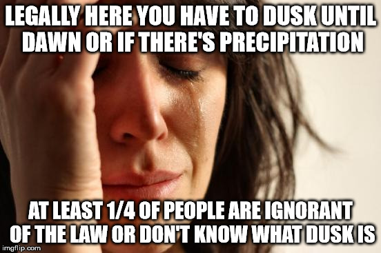 First World Problems Meme | LEGALLY HERE YOU HAVE TO DUSK UNTIL DAWN OR IF THERE'S PRECIPITATION AT LEAST 1/4 OF PEOPLE ARE IGNORANT OF THE LAW OR DON'T KNOW WHAT DUSK  | image tagged in memes,first world problems | made w/ Imgflip meme maker