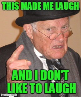 Back In My Day Meme | THIS MADE ME LAUGH AND I DON'T LIKE TO LAUGH | image tagged in memes,back in my day | made w/ Imgflip meme maker