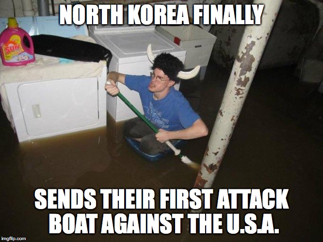 Laundry Viking | NORTH KOREA FINALLY SENDS THEIR FIRST ATTACK BOAT AGAINST THE U.S.A. | image tagged in memes,laundry viking | made w/ Imgflip meme maker