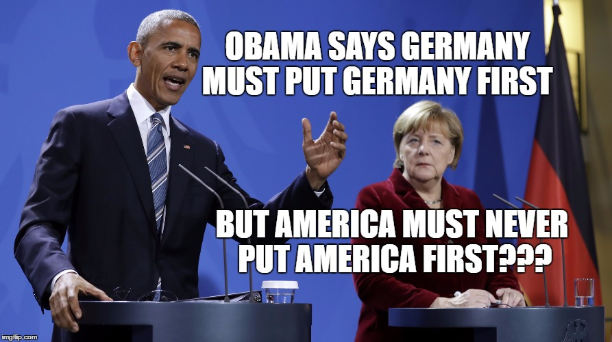 Obama Merkel | OBAMA SAYS GERMANY MUST PUT GERMANY FIRST BUT AMERICA MUST NEVER PUT AMERICA FIRST??? | image tagged in obama merkel | made w/ Imgflip meme maker