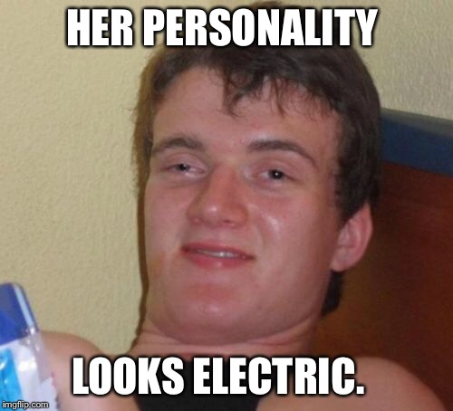 10 Guy Meme | HER PERSONALITY LOOKS ELECTRIC. | image tagged in memes,10 guy | made w/ Imgflip meme maker