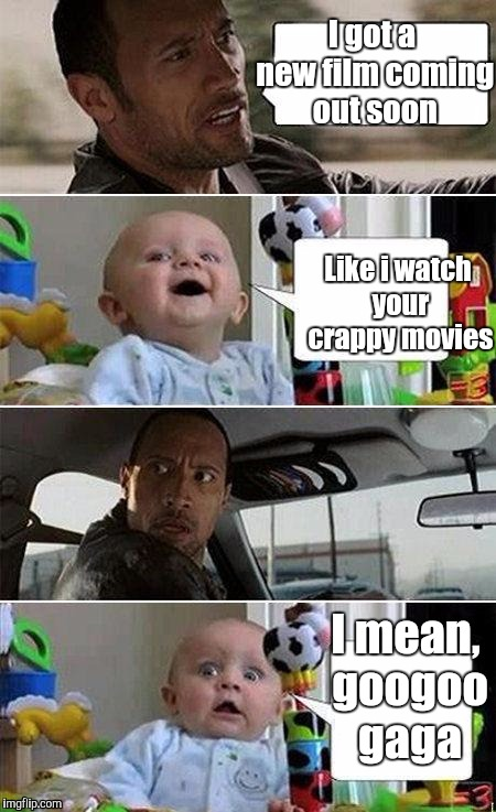 THE ROCK DRIVING BABY | I got a new film coming out soon I mean, googoo gaga Like i watch your crappy movies | image tagged in the rock driving baby | made w/ Imgflip meme maker