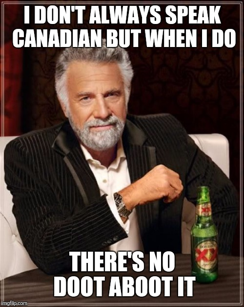 The Most Interesting Man In The World Meme | I DON'T ALWAYS SPEAK CANADIAN BUT WHEN I DO THERE'S NO DOOT ABOOT IT | image tagged in memes,the most interesting man in the world | made w/ Imgflip meme maker