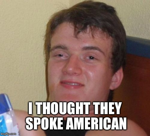 10 Guy Meme | I THOUGHT THEY SPOKE AMERICAN | image tagged in memes,10 guy | made w/ Imgflip meme maker