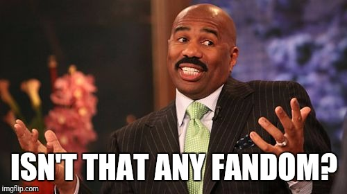 Steve Harvey Meme | ISN'T THAT ANY FANDOM? | image tagged in memes,steve harvey | made w/ Imgflip meme maker