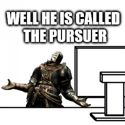 WELL HE IS CALLED THE PURSUER | made w/ Imgflip meme maker