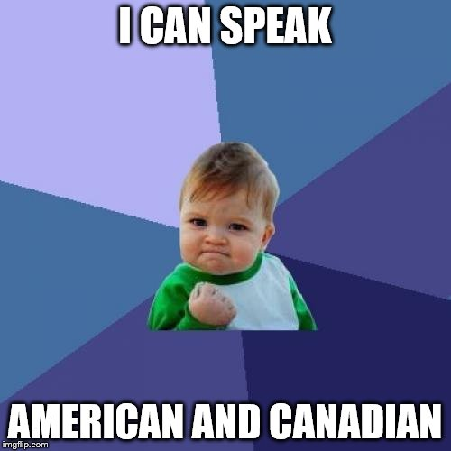 Success Kid Meme | I CAN SPEAK AMERICAN AND CANADIAN | image tagged in memes,success kid | made w/ Imgflip meme maker