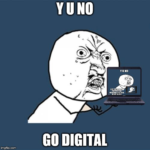 Y U No Meme | Y U NO GO DIGITAL | image tagged in memes,y u no | made w/ Imgflip meme maker