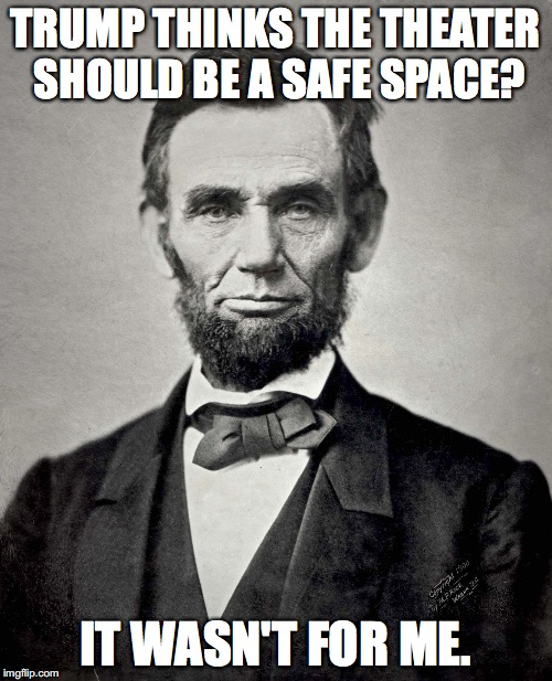 Abraham Lincoln | TRUMP THINKS THE THEATER SHOULD BE A SAFE SPACE? IT WASN'T FOR ME. | image tagged in abraham lincoln | made w/ Imgflip meme maker