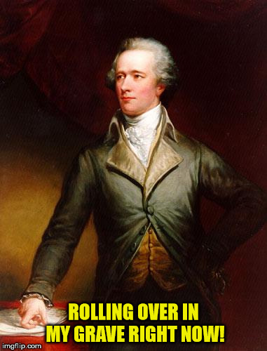 Alexander Hamilton | ROLLING OVER IN MY GRAVE RIGHT NOW! | image tagged in alexander hamilton | made w/ Imgflip meme maker