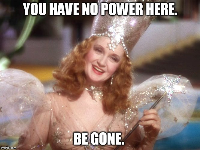 Be Gone | YOU HAVE NO POWER HERE. BE GONE. | image tagged in be gone,glinda,you have no power here | made w/ Imgflip meme maker