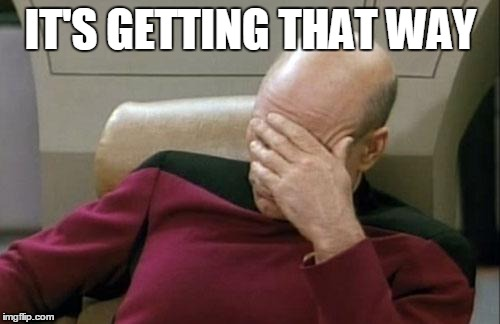 Captain Picard Facepalm Meme | IT'S GETTING THAT WAY | image tagged in memes,captain picard facepalm | made w/ Imgflip meme maker