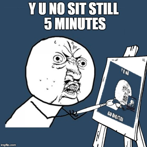 Y U NO SIT STILL 5 MINUTES | made w/ Imgflip meme maker