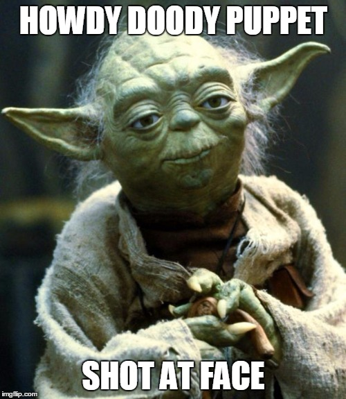 Star Wars Yoda Meme | HOWDY DOODY PUPPET SHOT AT FACE | image tagged in memes,star wars yoda | made w/ Imgflip meme maker