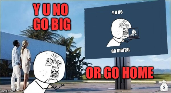 Y U NO GO BIG OR GO HOME | made w/ Imgflip meme maker