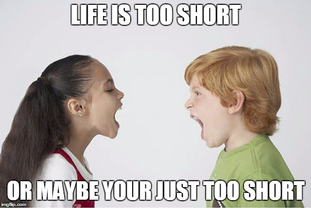 Kids fighting |  LIFE IS TOO SHORT; OR MAYBE YOUR JUST TOO SHORT | image tagged in kids fighting | made w/ Imgflip meme maker