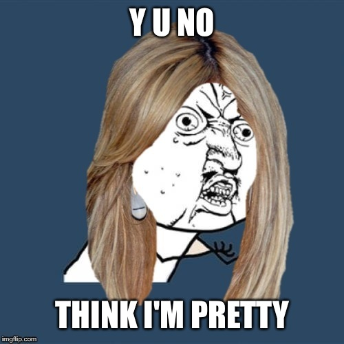 Y U NO THINK I'M PRETTY | made w/ Imgflip meme maker