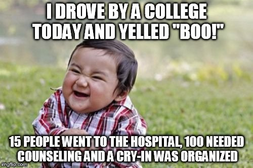 "Evil Toddler Meme | I DROVE BY A COLLEGE TODAY AND YELLED ""BOO!"" 15 PEOPLE WENT TO THE HOSPITAL, 100 NEEDED COUNSELING AND A CRY-IN WAS ORGANIZED 