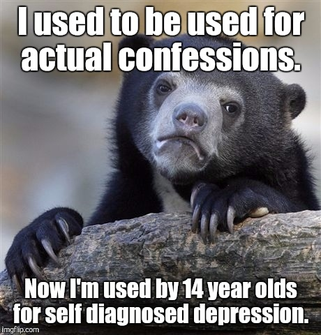 Confession Bear Meme | I used to be used for actual confessions. Now I'm used by 14 year olds for self diagnosed depression. | image tagged in memes,confession bear | made w/ Imgflip meme maker