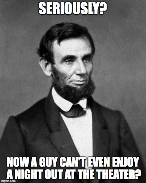 Abraham Lincoln | SERIOUSLY? NOW A GUY CAN'T EVEN ENJOY A NIGHT OUT AT THE THEATER? | image tagged in abraham lincoln,mike pence | made w/ Imgflip meme maker